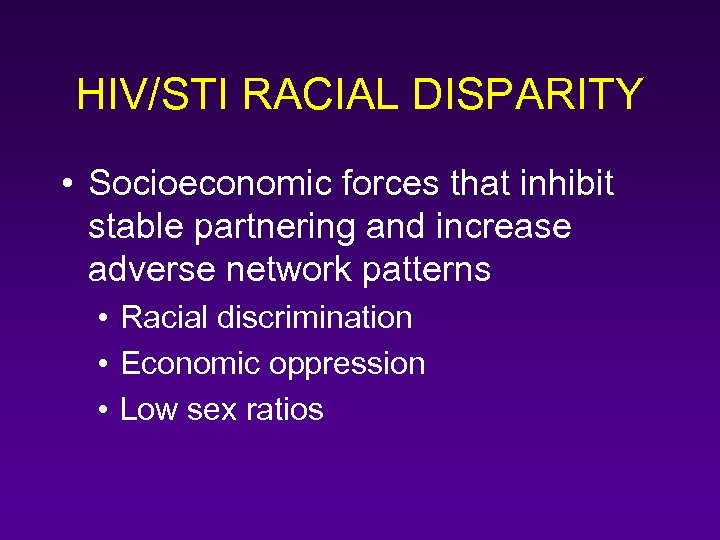HIV/STI RACIAL DISPARITY • Socioeconomic forces that inhibit stable partnering and increase adverse network