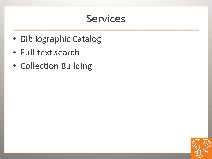 Services • Bibliographic Catalog • Full-text search • Collection Building