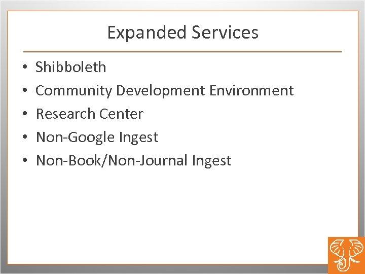 Expanded Services • • • Shibboleth Community Development Environment Research Center Non-Google Ingest Non-Book/Non-Journal