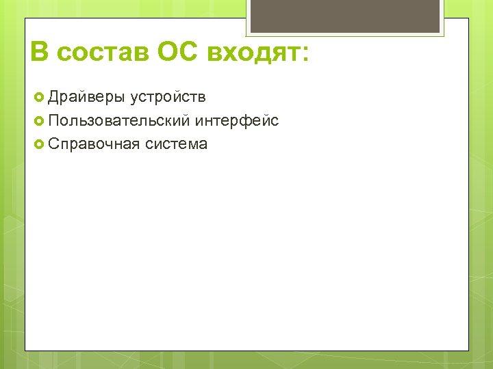 В состав ОС входят: Драйверы устройств Пользовательский интерфейс Справочная система