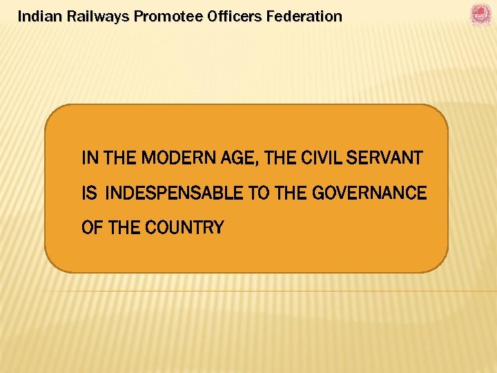 Indian Railways Promotee Officers Federation IN THE MODERN AGE, THE CIVIL SERVANT IS INDESPENSABLE
