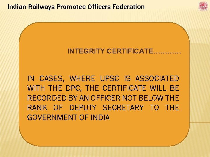 Indian Railways Promotee Officers Federation INTEGRITY CERTIFICATE………… IN CASES, WHERE UPSC IS ASSOCIATED WITH