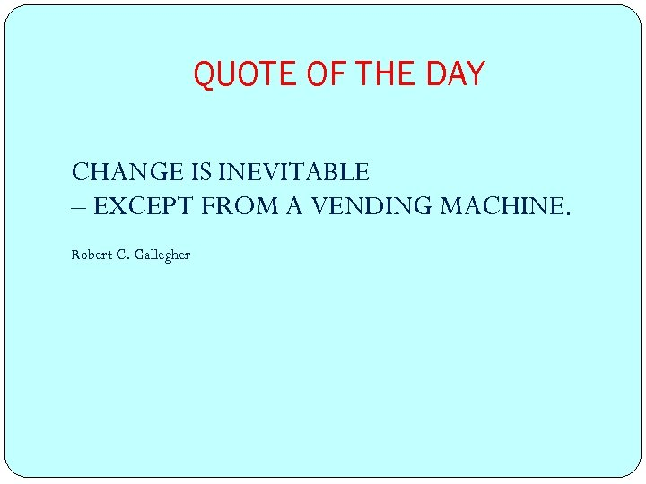 QUOTE OF THE DAY CHANGE IS INEVITABLE – EXCEPT FROM A VENDING MACHINE. Robert