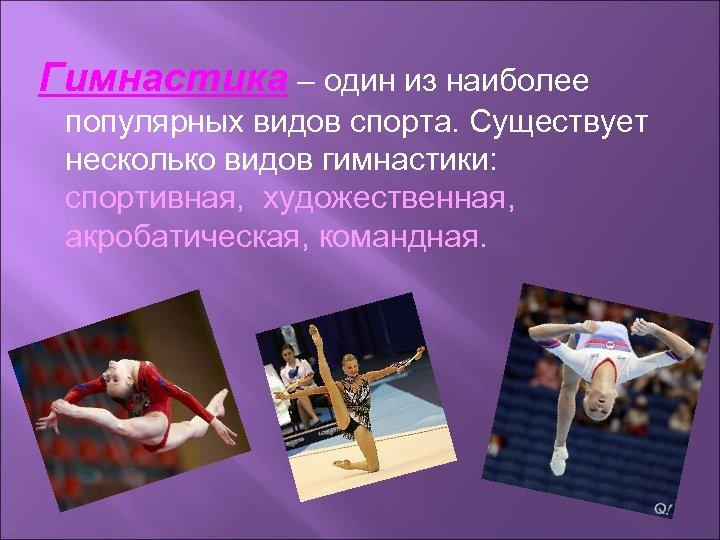 Гимнастика – один из наиболее популярных видов спорта. Существует несколько видов гимнастики: спортивная,