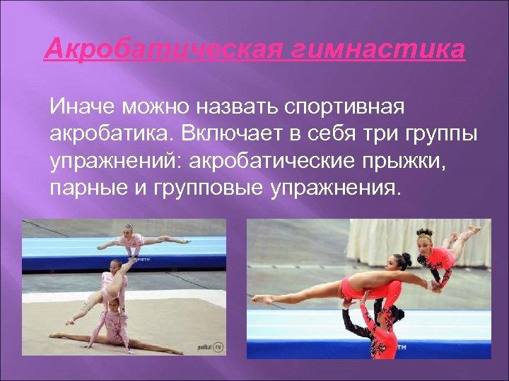 Акробатическая гимнастика Иначе можно назвать спортивная акробатика. Включает в себя три группы упражнений: акробатические