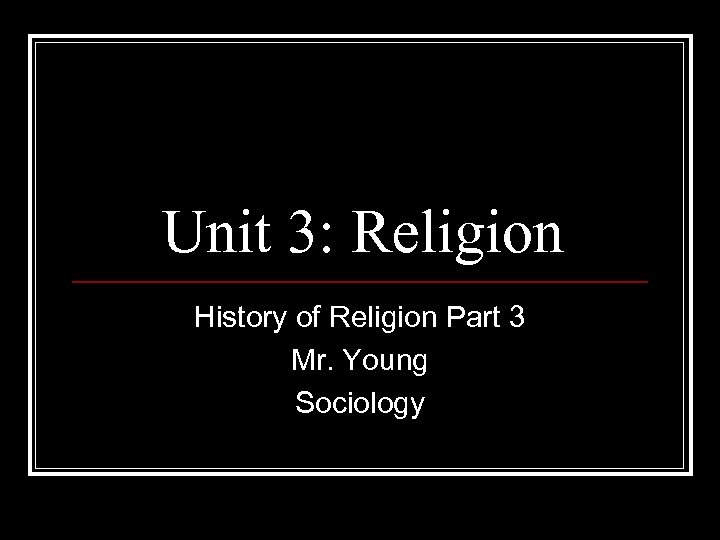 Unit 3: Religion History of Religion Part 3 Mr. Young Sociology
