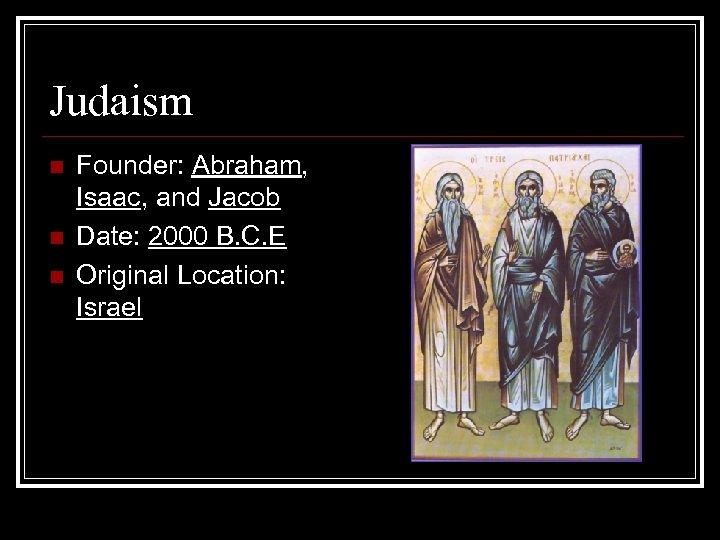 Judaism n n n Founder: Abraham, Isaac, and Jacob Date: 2000 B. C. E