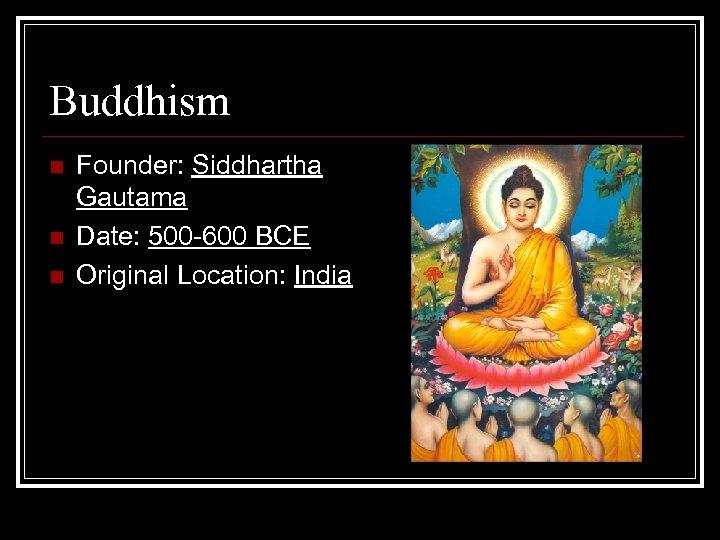 Buddhism n n n Founder: Siddhartha Gautama Date: 500 -600 BCE Original Location: India