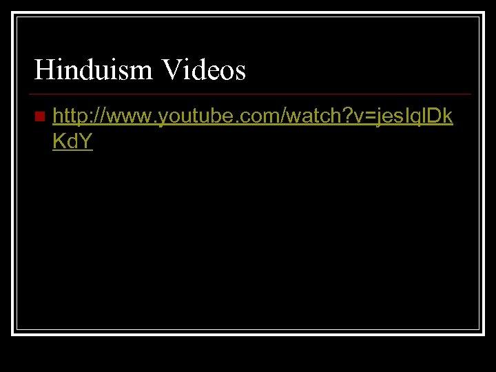 Hinduism Videos n http: //www. youtube. com/watch? v=jes. Iql. Dk Kd. Y