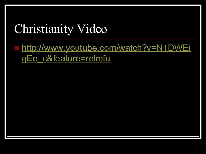 Christianity Video n http: //www. youtube. com/watch? v=N 1 DWEi g. Ee_c&feature=relmfu