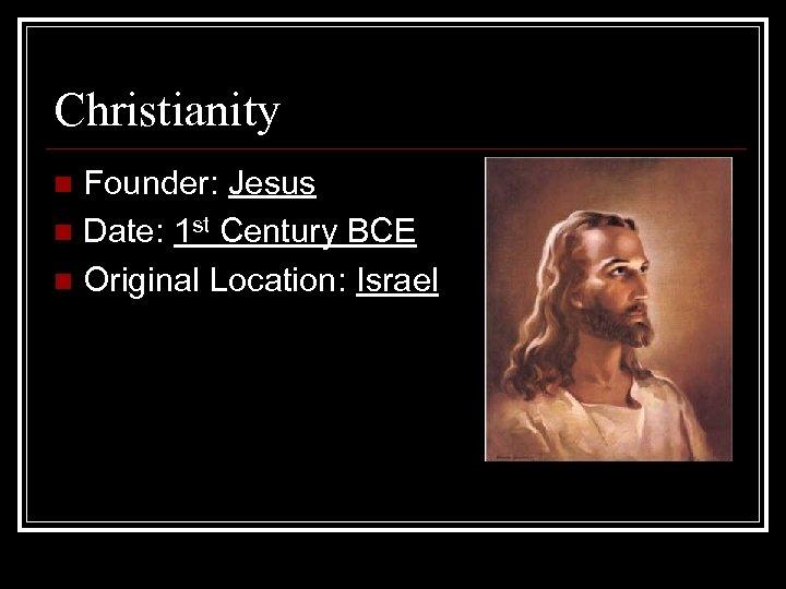 Christianity Founder: Jesus n Date: 1 st Century BCE n Original Location: Israel n