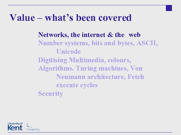 Value – what's been covered Networks, the internet & the web Number systems, bits