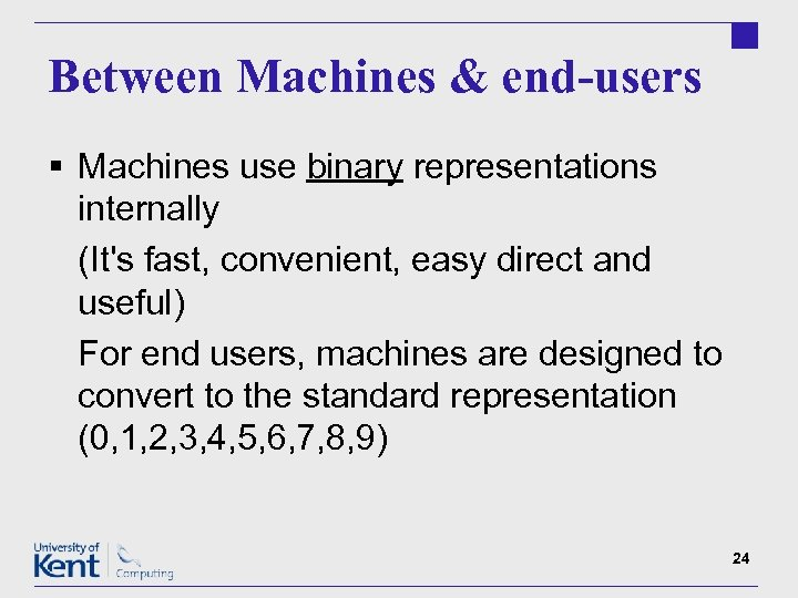 Between Machines & end-users § Machines use binary representations internally (It's fast, convenient, easy