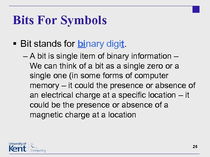 Bits For Symbols § Bit stands for binary digit. – A bit is single