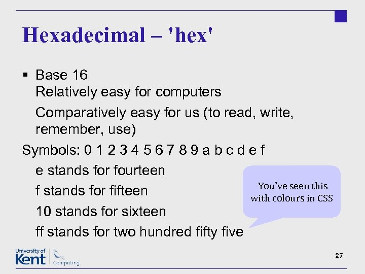 Hexadecimal – 'hex' § Base 16 Relatively easy for computers Comparatively easy for us