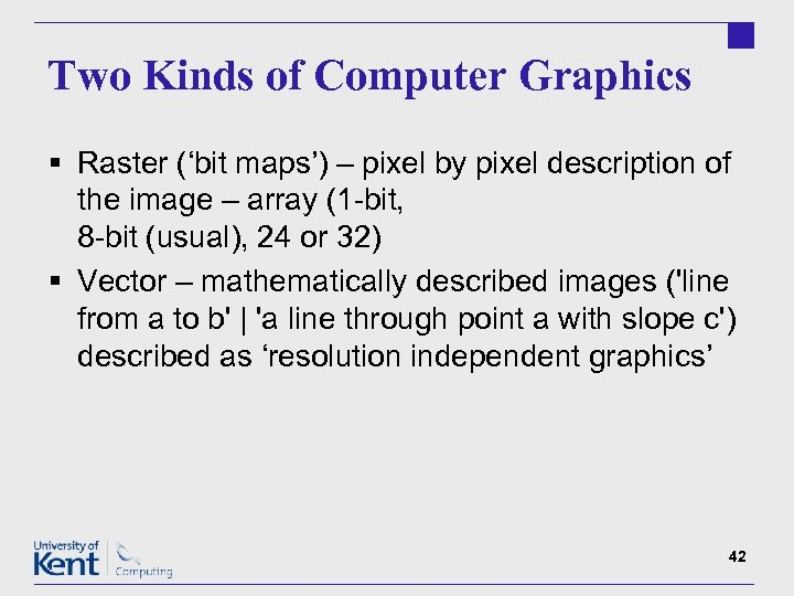 Two Kinds of Computer Graphics § Raster ('bit maps') – pixel by pixel description
