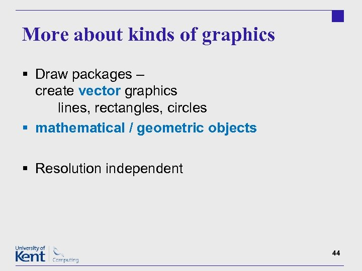 More about kinds of graphics § Draw packages – create vector graphics lines, rectangles,