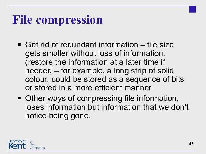File compression § Get rid of redundant information – file size gets smaller without