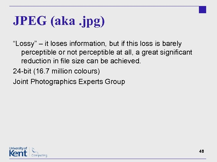 "JPEG (aka. jpg) ""Lossy"" – it loses information, but if this loss is barely"