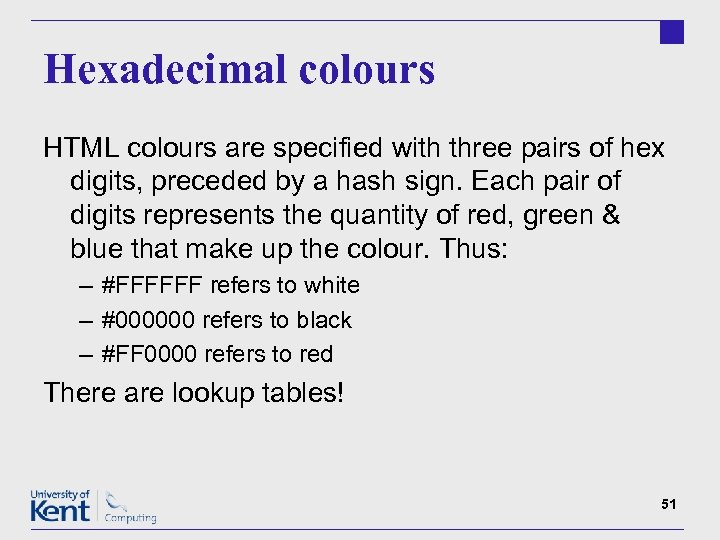 Hexadecimal colours HTML colours are specified with three pairs of hex digits, preceded by