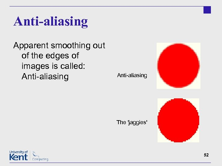 Anti-aliasing Apparent smoothing out of the edges of images is called: Anti-aliasing The 'jaggies'