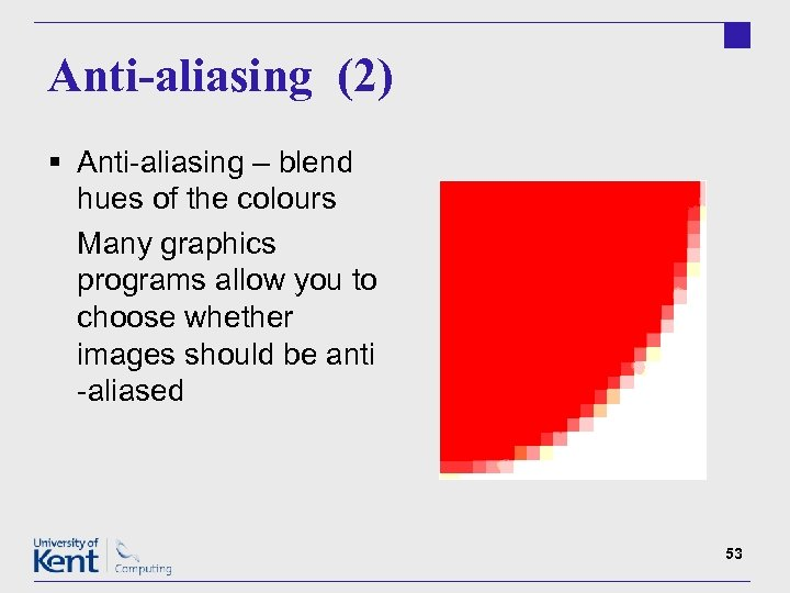 Anti-aliasing (2) § Anti-aliasing – blend hues of the colours Many graphics programs allow