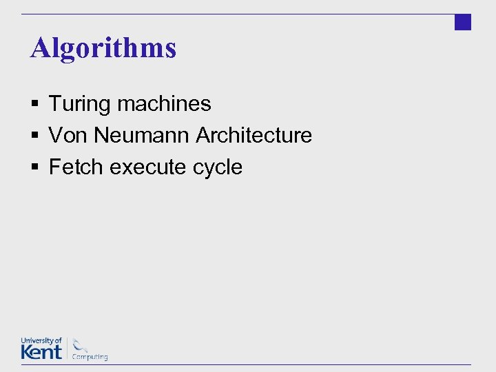 Algorithms § Turing machines § Von Neumann Architecture § Fetch execute cycle