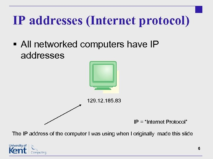 IP addresses (Internet protocol) § All networked computers have IP addresses 129. 12. 185.