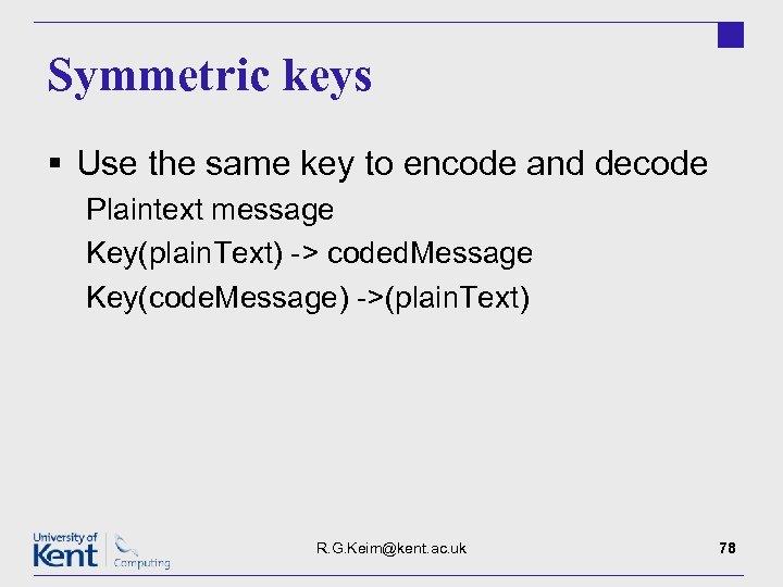 Symmetric keys § Use the same key to encode and decode Plaintext message Key(plain.