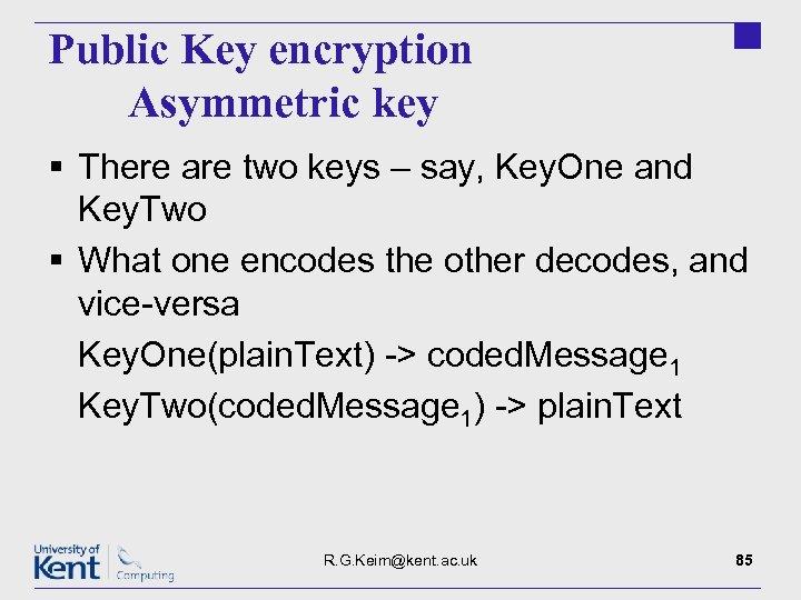 Public Key encryption Asymmetric key § There are two keys – say, Key. One