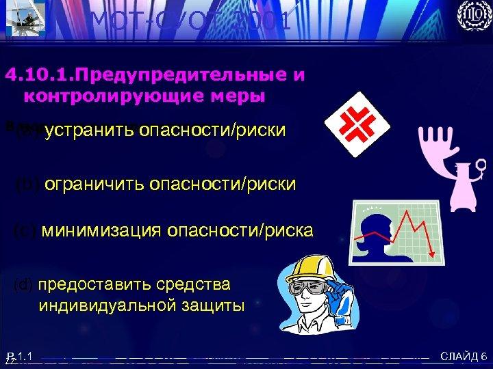 MOT-СУОТ 2001 4. 10. 1. Предупредительные и контролирующие меры В(а) устранить опасности/риски порядке приоритетности: