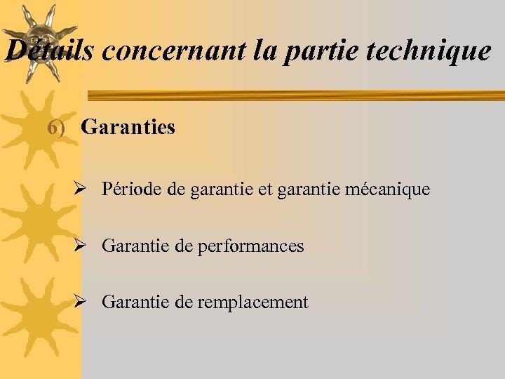 Détails concernant la partie technique 6) Garanties Ø Période de garantie et garantie mécanique
