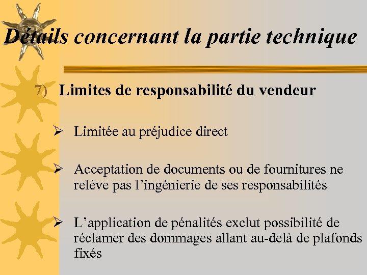 Détails concernant la partie technique 7) Limites de responsabilité du vendeur Ø Limitée au