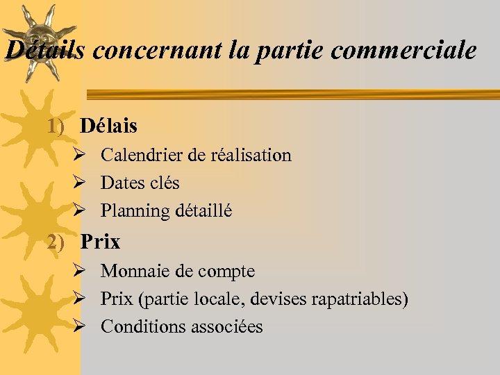 Détails concernant la partie commerciale 1) Délais Ø Calendrier de réalisation Ø Dates clés