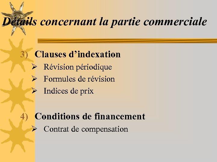 Détails concernant la partie commerciale 3) Clauses d'indexation Ø Révision périodique Ø Formules de