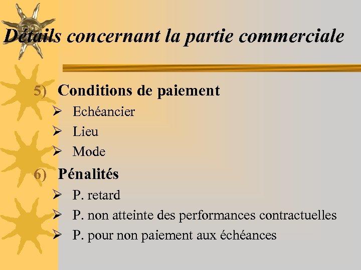 Détails concernant la partie commerciale 5) Conditions de paiement Ø Echéancier Ø Lieu Ø
