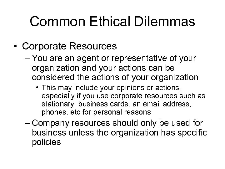 Common Ethical Dilemmas • Corporate Resources – You are an agent or representative of