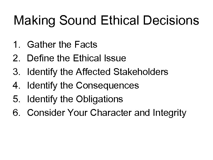 Making Sound Ethical Decisions 1. 2. 3. 4. 5. 6. Gather the Facts Define