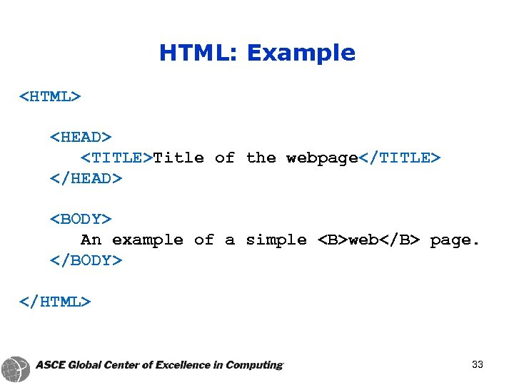 HTML: Example <HTML> <HEAD> <TITLE>Title of the webpage</TITLE> </HEAD> <BODY> An example of a
