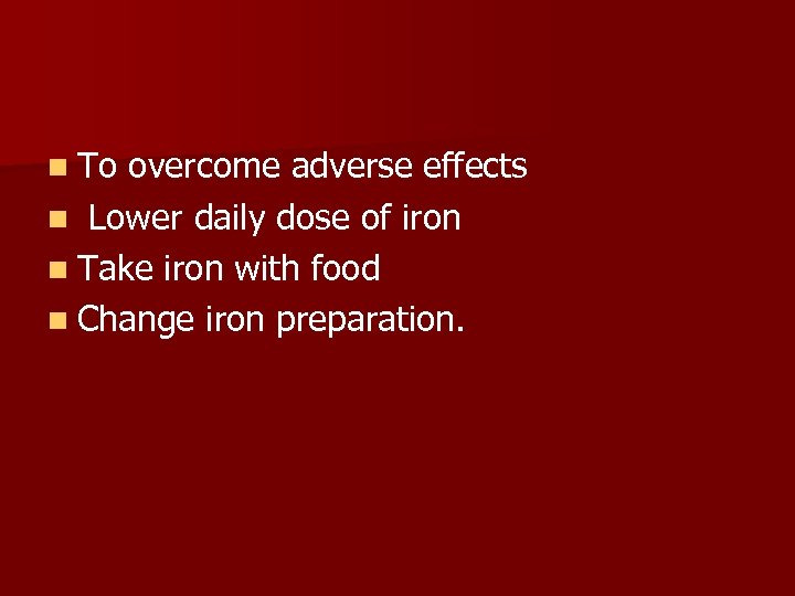 n To overcome adverse effects n Lower daily dose of iron n Take iron
