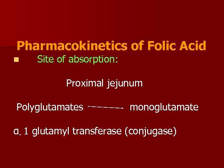 Pharmacokinetics of Folic Acid n Site of absorption: Proximal jejunum Polyglutamates monoglutamate α- 1
