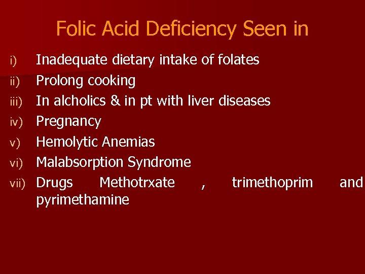 Folic Acid Deficiency Seen in i) iii) iv) v) vii) Inadequate dietary intake of
