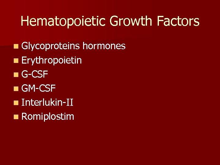 Hematopoietic Growth Factors n Glycoproteins n Erythropoietin n G-CSF n GM-CSF n Interlukin-II n