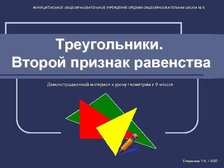 МУНИЦИПАЛЬНОЕ ОБЩЕОБРАЗОВАТЕЛЬНОЕ УЧРЕЖДЕНИЕ СРЕДНЯЯ ОБЩЕОБРАЗОВАТЕЛЬНАЯ ШКОЛА № 5 Треугольники. Второй признак равенства Демонстрационный материал