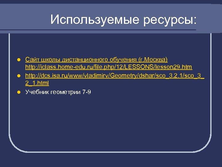 Используемые ресурсы: Сайт школы дистанционного обучения (г. Москва) http: //iclass. home-edu. ru/file. php/12/LESSONS/lesson 29.