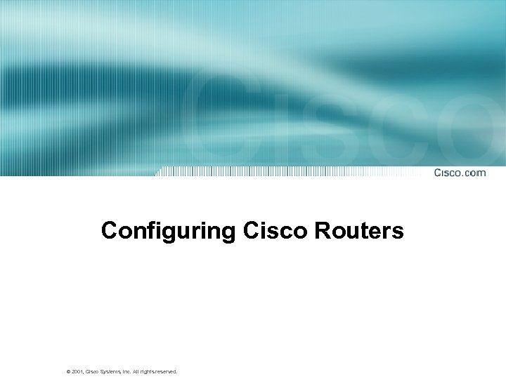 Configuring Cisco Routers © 2001, Cisco Systems, Inc. All rights reserved.