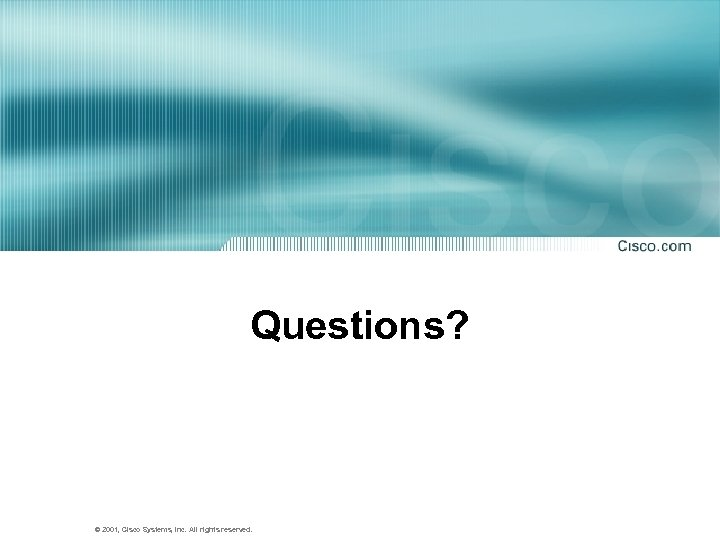 Questions? © 2001, Cisco Systems, Inc. All rights reserved.