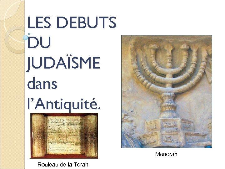 LES DEBUTS DU JUDAÏSME dans l'Antiquité. Menorah Rouleau de la Torah