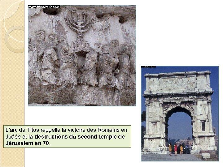 L'arc de Titus rappelle la victoire des Romains en Judée et la destructions du