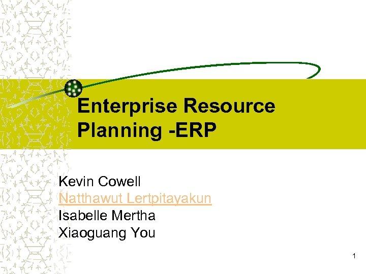 Enterprise Resource Planning -ERP Kevin Cowell Natthawut Lertpitayakun Isabelle Mertha Xiaoguang You 1